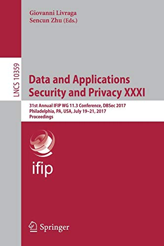 Data and Applications Security and Privacy XXXI: 31st Annual IFIP WG 11.3 Conference, DBSec 2017, Philadelphia, PA, USA, July 19-21, 2017, Proceedings (Lecture Notes in Computer Science, Band 10359)