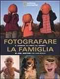 Fotografare la famiglia e i bambini, gli amici, gli animali. Ediz. illustrata