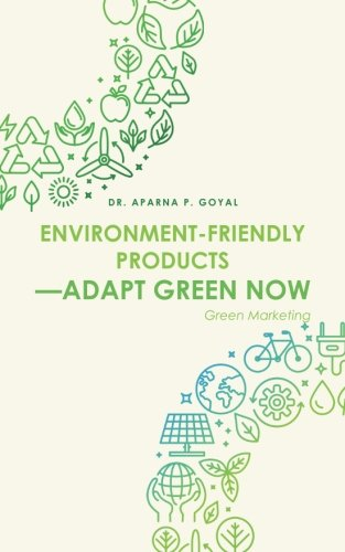 Environment-Friendly Products-Adapt Green Now: Green Marketing por Dr. Aparna P. Goyal