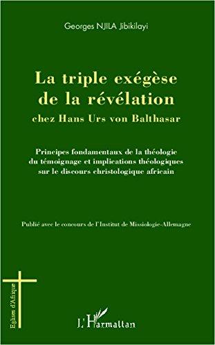 La triple exégèse de la révélation chez Hans Urs von Balthasar: Principes fondamentaux de la théologie témoignage et implications théologiques sur le discours christologique africain