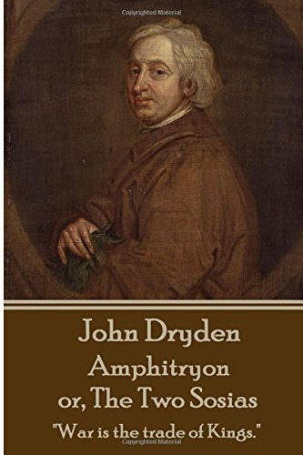 John Dryden - Amphitryon or The Two Sosias: Dancing is the poetry of the foot. by John Dryden (2015-11-03)