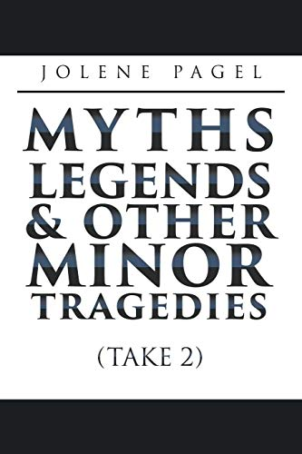 MYTHS, LEGENDS, AND OTHER MINOR TRAGEDIES: (Take 2)