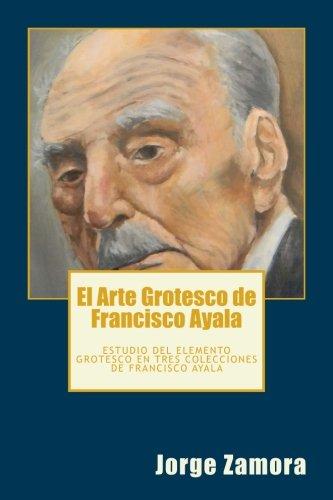 El Arte Grotesco de Francisco Ayala: Estudio del elemento grotesco en tres colecciones de Francisco Ayala por Jorge Zamora