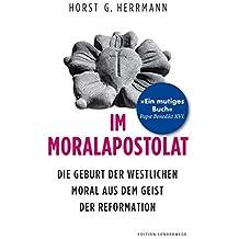 Im Moralapostolat: Die Geburt der westlichen Moral aus dem Geist der Reformation (Edition Sonderwege bei Manuscriptum)