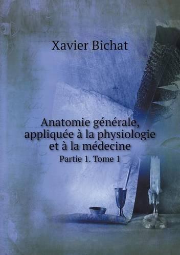 Anatomie Generale, Appliquee a la Physiologie Et a la Medecine Partie 1. Tome 1