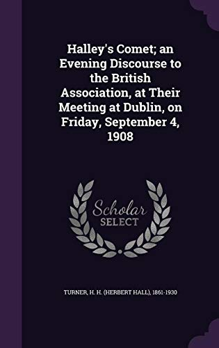 Halley's Comet; An Evening Discourse to the British Association, at Their Meeting at Dublin, on Friday, September 4, 1908