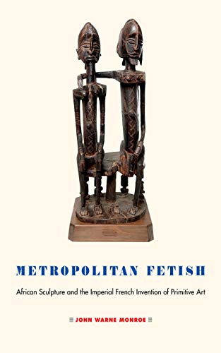 Metropolitan Fetish: African Sculpture and the Imperial French Invention of Primitive Art -
