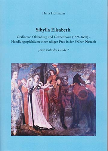 Sibylla Elisabeth, Gräfin von Oldenburg und Delmenhorst (1576 -1630): Handlungsspielräume einer adligen Frau in der Frühen Neuzeit (Oldenburger Studien)