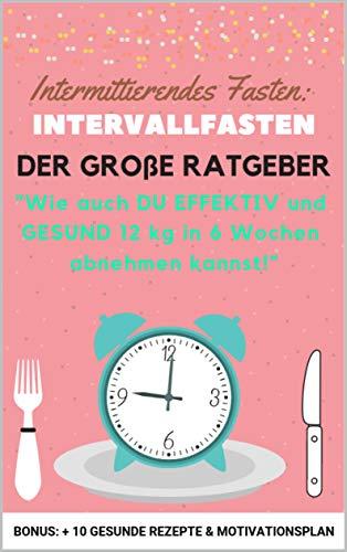 Intermittierendes Fasten: Intervallfasten: DER GROßE RATGEBER: Wie auch Du EFFEKTIV und GESUND 12 kg in 6 Wochen abnehmen kannst!