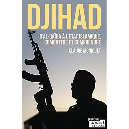 Djihad : D'Al-Qaida à l'État Islamique, combattre et comprendre: Immersion dans l'univers des djihadistes (Témoignage et document)