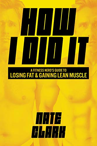 How I Did It: A Fitness Nerd's Guide to Losing Fat and Gaining Lean Muscle (English Edition)