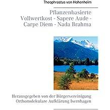 Pflanzenbasierte Vollwertkost - Sapere Aude - Carpe Diem - Nada Brahma: Herausgegeben von der Bürgervereinigung Orthomolekulare Aufklärung Isernhagen