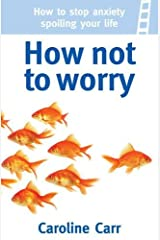 How Not to Worry: How to stop anxiety spoiling your life Paperback