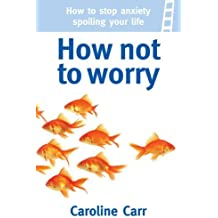 How Not to Worry: How to stop anxiety spoiling your life