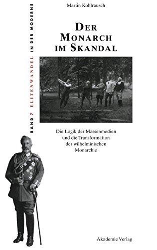 Der Monarch im Skandal: Die Logik der Massenmedien und die Transformation der wilhelminischen Monarchie (Elitenwandel in der Moderne / Elites and Modernity, Band 7)