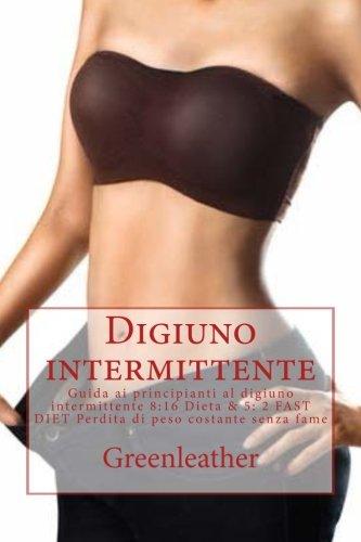 Digiuno Intermittente: Guida Ai Principianti Al Digiuno Intermittente 8:16 Dieta & 5: 2 Fast Diet Perdita Di Peso Costante Senza Fame