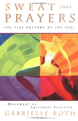 sweat-your-prayers-the-five-rhythms-of-the-soul-movement-as-spiritual-practice-unveiling-the-mysteri