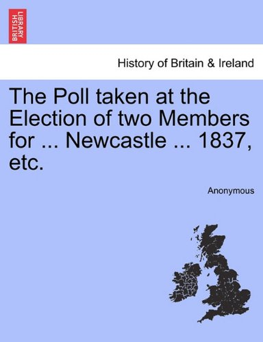 The Poll taken at the Election of two Members for ... Newcastle ... 1837, etc.