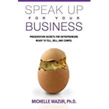 Speak Up For Your Business: Presentation Secrets for Entrepreneurs Ready to Tell, Sell, and Compel