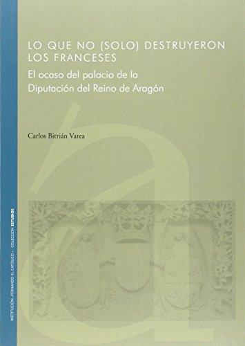 Lo Que No (Solo) Destruyeron Los Franceses. El Ocaso Del Palacio De La Diputacion Del Reino De Aragon
