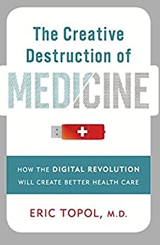 The Creative Destruction of Medicine: How the Digital Revolution Will Create Better Health Care by [Topol, Eric]