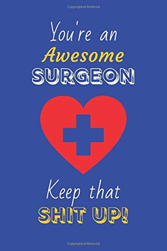 You're An Awesome Surgeon Keep That Shit Up!: Surgeon Gifts: Novelty Gag Notebook Gift: Lined Paper Paperback Journal