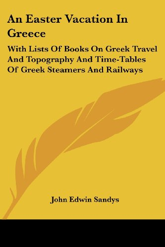 An Easter Vacation in Greece: With Lists of Books on Greek Travel and Topography and Time-Tables of Greek Steamers and Railways