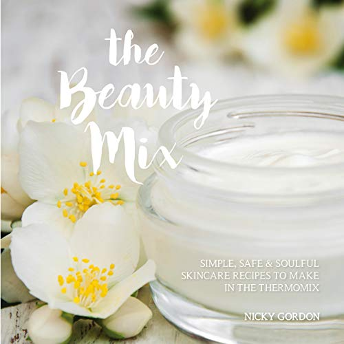 The Beauty Mix: Simple, Safe & Soulful Skincare Recipes to make in the Thermomix (English Edition)