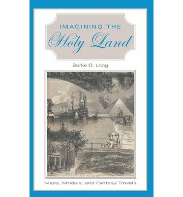 By Burke O Long ( Author ) [ Imagining the Holy Land: Maps, Models, and Fantasy Travels By Dec-2002 Hardcover