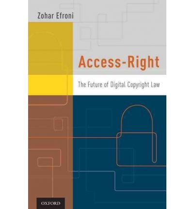 [(Access-right: The Future of Digital Copyright Law )] [Author: Zohar Efroni] [Jan-2011]