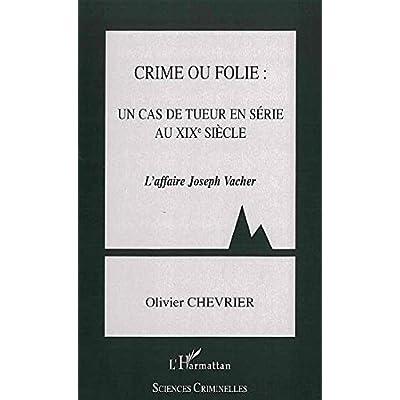 Crime ou folie : un cas de tueur en série au XIXe siècle: L'Affaire Joseph Vacher