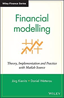 Financial Modelling: Theory, Implementation and Practice with MATLAB Source (The Wiley Finance Series) by [Kienitz, Joerg, Wetterau, Daniel]