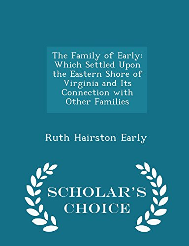 The Family of Early: Which Settled Upon the Eastern Shore of Virginia and Its Connection with Other Families - Scholar's Choice Edition