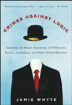 Crimes Against Logic: Exposing the Bogus Arguments of Politicians, Priests, Journalists, and Other Serial Offenders (NTC Reference) by [Whyte, Jamie]