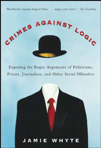 Crimes Against Logic: Exposing the Bogus Arguments of Politicians, Priests, Journalists, and Other Serial Offenders (English Edition)