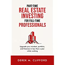 Part-time Real Estate Investing for Full-Time Professionals: Upgrade your mindset, portfolio and finances in less than a year while working (English Edition)