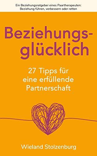 Beziehungsglücklich: 27 Tipps für eine erfüllende Partnerschaft: Ein Beziehungsratgeber eines Paartherapeuten: Beziehung führen, verbessern oder retten
