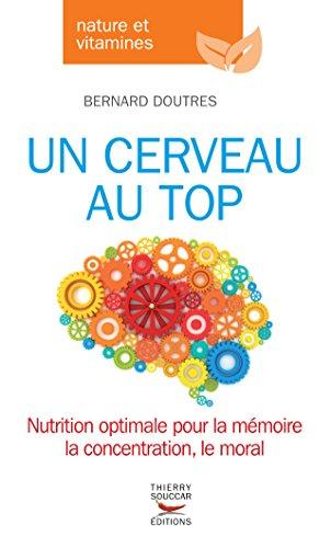 Un cerveau au top: Nutrition optimale pour la mémoire, la concentration, le moral la concentration, le moral