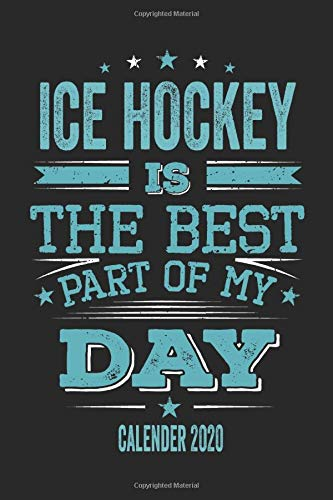 Ice Hockey Is The Best Part Of My Day Calender 2020: Funny Cool Ice Hockey Pocket Calender 2020 | Monthly & Weekly Planner - 6x9 - 128 Pages - Cute ... Fans, Teams, Clubs, Ice Hockey Lovers