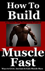 How To Build Muscle Fast: 25 Quick Ways to Grow, Increase and Gain Muscle Mass Fast (Get Lean, Lose Fat, Build Muscle Book 6)