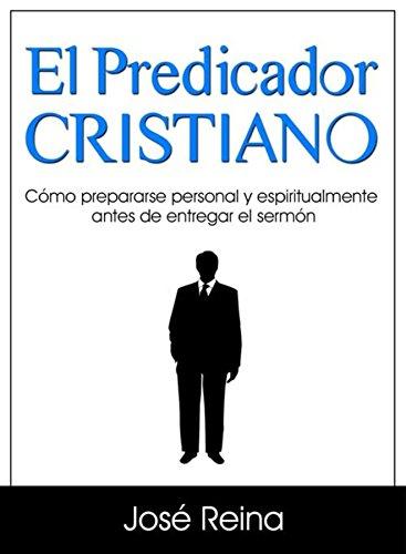 El Predicador Cristiano: Cómo prepararse personal y espiritualmente antes de entregar el sermón (Estudios Bíblicos Cristianos) por José Reina