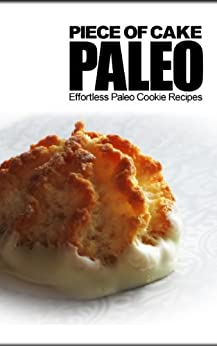 Piece of Cake Paleo - Effortless Paleo Cookie Recipes by [Roberts, Jack]