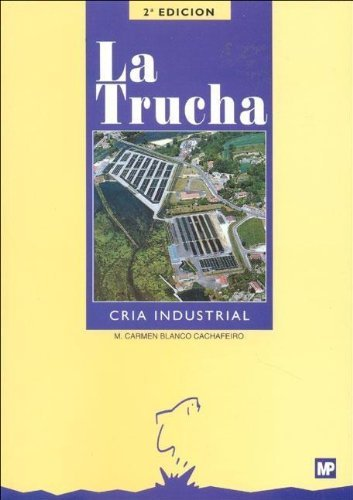 La trucha. Cría industrial (Acuicultura, Piscicultura) por M. Carmen Blanco Cachafeiro