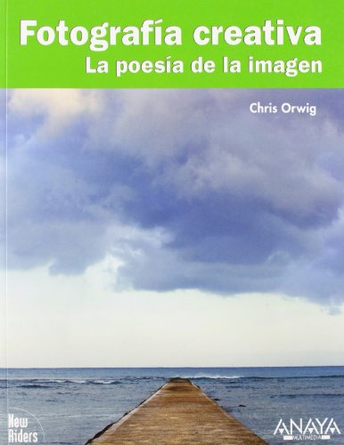 Fotografía creativa. La poesía de la imagen (Títulos Especiales) por Chris Orwig