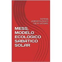 MESS, MODELO ECOLOGICO SABATICO SOLAR: SISTEMA AGROECOLOGICO 100 % NATURAL (Spanish Edition)