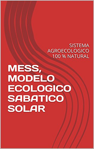 MESS, MODELO ECOLOGICO SABATICO SOLAR: SISTEMA AGROECOLOGICO 100 % NATURAL