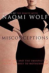 Misconceptions: Truth, Lies and the Unexpected on the Journey to Motherhood by Naomi Wolf (2001-09-06)