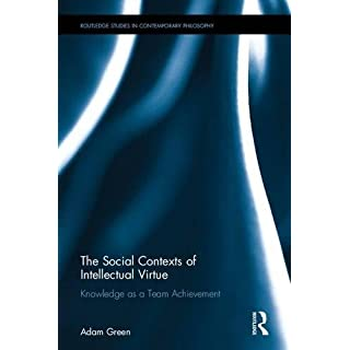 The Social Contexts of Intellectual Virtue: Knowledge as a Team Achievement (Routledge Studies in Contemporary Philosophy)