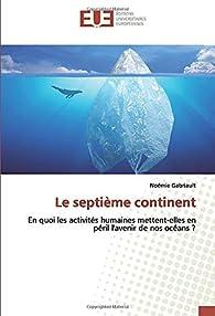 Le septième continent: En quoi les activités humaines mettent-elles en péril l'avenir de nos océans ? par Noémie Gabriault