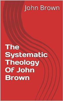 The Systematic Theology Of John Brown (English Edition) di [Brown, John]